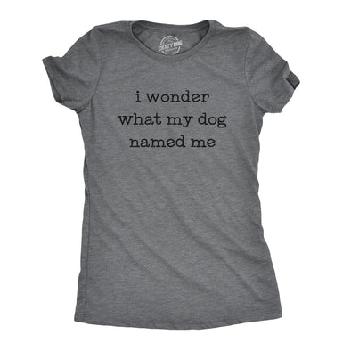 Womens I Wonder What My Dog Named Me Tshirt Funny Pet Puppy Tee