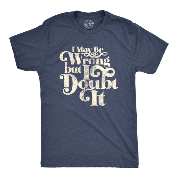 I May Be Wrong But I Doubt It Men's Tshirt