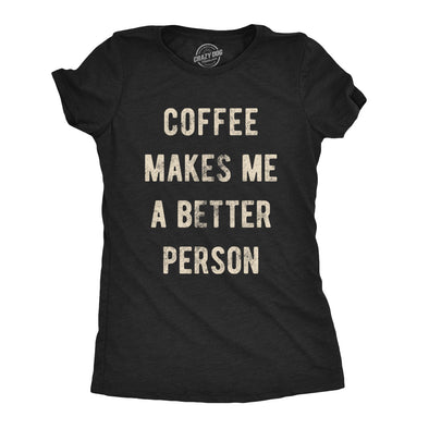 Womens Coffee Makes Me A Better Person Tshirt Funny Morning Cup Caffiene Drink Novelty Tee