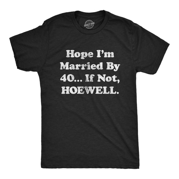 Mens Hope I'm Married By 40… If Not Hoewell Tshirt Funny Sarcastic Marriage Wedding Novelty Tee