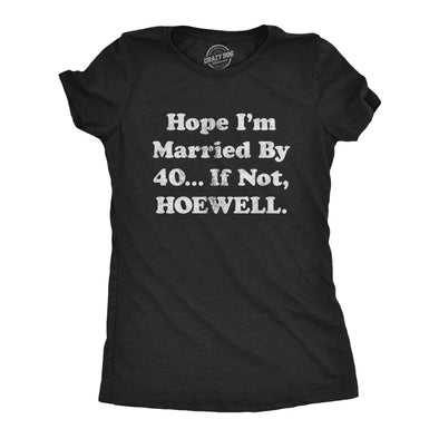 Womens Hope I'm Married By 40… If Not Hoewell Tshirt Funny Sarcastic Marriage Wedding Novelty Tee