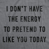 I Don't Have The Energy To Pretend To Like You Men's Tshirt