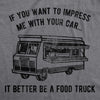 Mens Want To Impress Me With Your Car It Better Be A Food Truck Tshirt Funny Graphic Tee