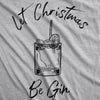 Womens Let Christmas Be Gin Tshirt Funny Holiday Xmas Party Drinking Graphic Tee