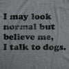 Womens I May Look Normal But Believe Me I Talk To Dogs Tshirt Funny Pet Puppy Lover Tee