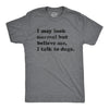 Believe Me I Talk To Dogs Men's Tshirt