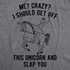 Womens Me? Crazy? I Should Get Off This Unicorn And Slap You Tshirt Funny Mythical Horse Tee
