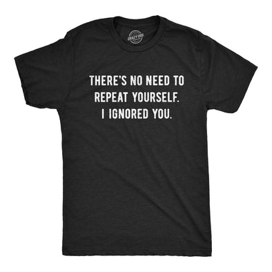 Theres No Need To Repeat Yourself I Ignored You Men's Tshirt