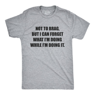 Mens Not To Brag But I Can Forget What I'm Doing While I'm Doing It Tshirt Funny Graphic Tee