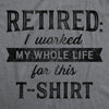 Retired I Worked My Whole Life For This Shirt Men's Tshirt