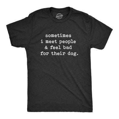 Sometimes I Meet People And Feel Bad For Their Dog Men's Tshirt