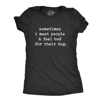 Womens Sometimes I Meet People And Feel Bad For Their Dog Tshirt Sarcastic Novelty Tee
