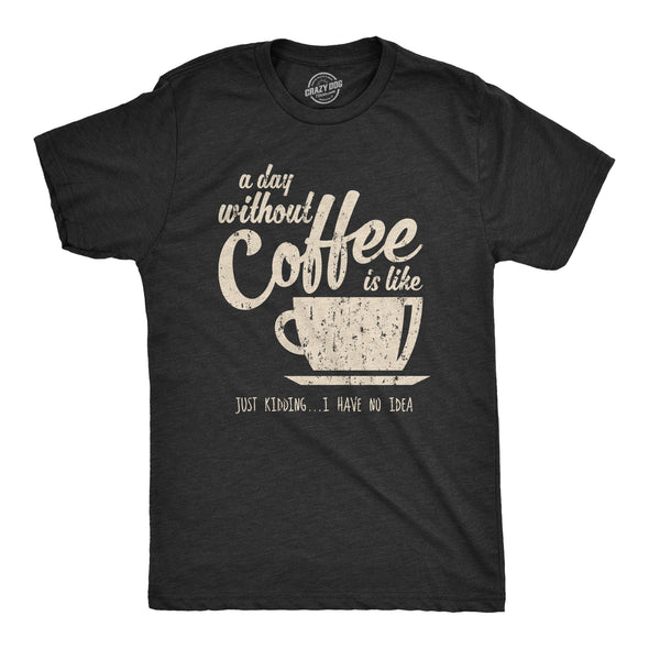 A Day Without Coffee Is Like Just Kidding I Have No Idea Men's Tshirt