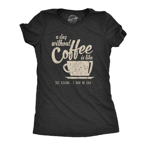 Womens A Day Without Coffee Is Like Just Kidding I Have No Idea T shirt Funny