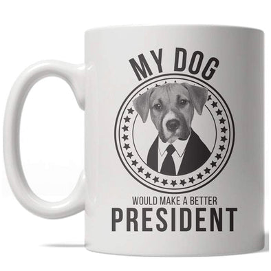 My Dog Would Make A Better President Mug Funny US Politics Coffee Cup - 11oz