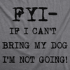 Womens FYI If I Cant Bring My Dog Funny T Shirt for Puppy Lovers Novelty Cool