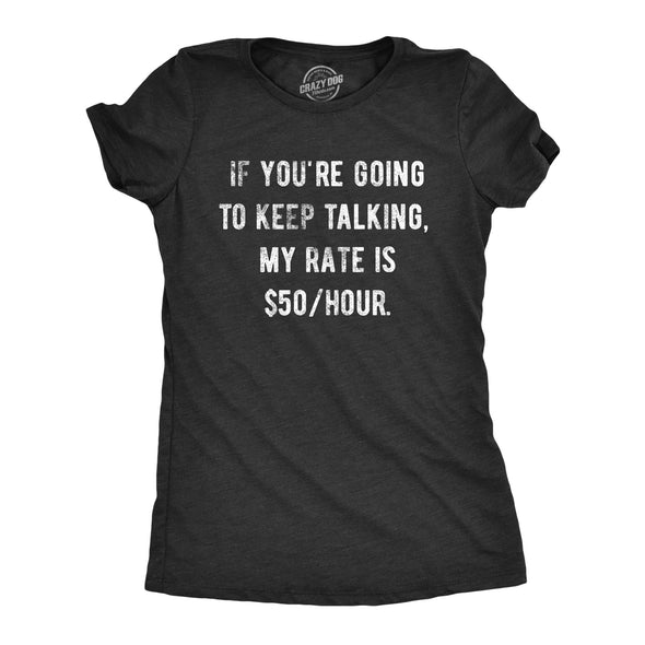 Womens If You're Going To Keep Talking My Rate Is 50/hour Tshirt Funny Sarcastic Advice Graphic Novelty Tee