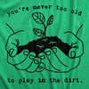 You're Never Too Old To Play In The Dirt Men's Tshirt