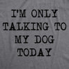 Only Talking To My Dog Today Men's Tshirt