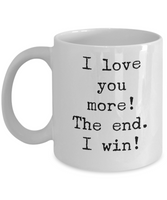 Valentine's Day Gift For Him, I Love You More! The End. I Win! Funny Mugs For Bo