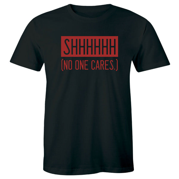 Shhhhhhh No One Cares Funny Saying Men's T-Shirt Sarcasm Gift Idea for Him