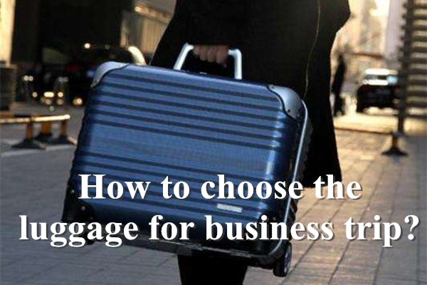 How to choose the luggage for business trip?