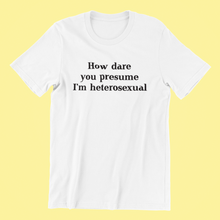 How Dare You Presume I'm Heterosexual Shirt
