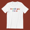 Sounds Gay I'm in Shirt