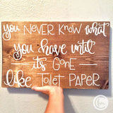 You never know what you have until its gone like TOILET PAPER handmade sign