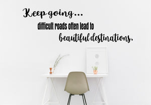 Keep going...difficult roads often lead to beautiful destinations.
