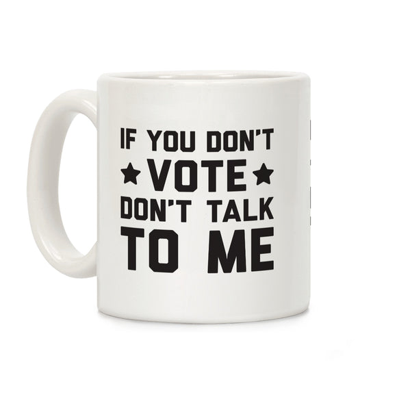you,dont,vote,talk,me,coffee,mug,election,cup,ceramic