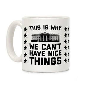 this,why,we,cant,have,nice,things,coffee,mug,cup,ceramic,white,house