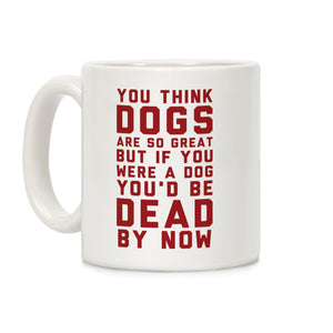 coffee,mug,cup,you,think,dogs,great,dog,dead,now