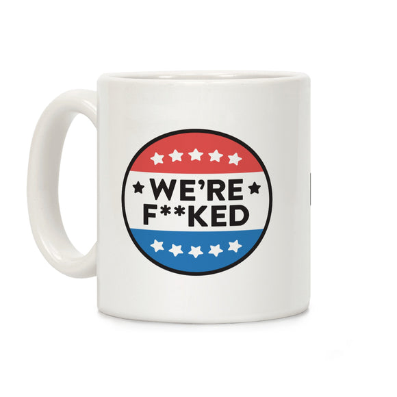 were,fucked,political,button,election,coffee,mug,cup,ceramic