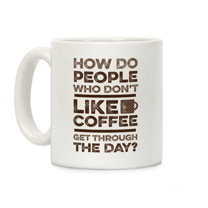 how,people,who,coffee,mug,cup,don't,like,get,through,day,ceramic
