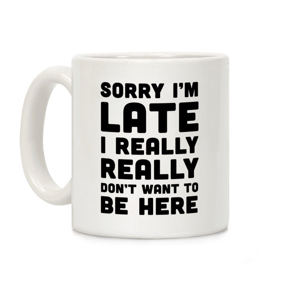 sorry,late,don't,want,be,here,coffee,mug,cup,