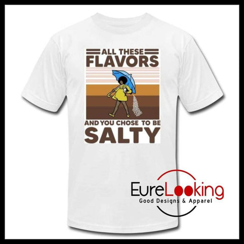 All these Flavors, and you chose to be Salty Eure_Looking_Good_Apparel S