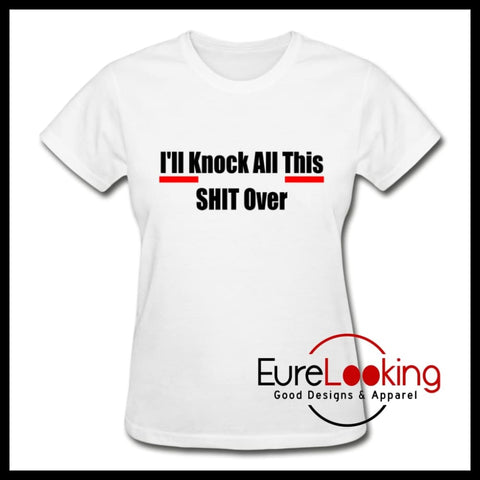 I'll Knock All This S*** Over shirt for women Eure_Looking_Good_Apparel white S