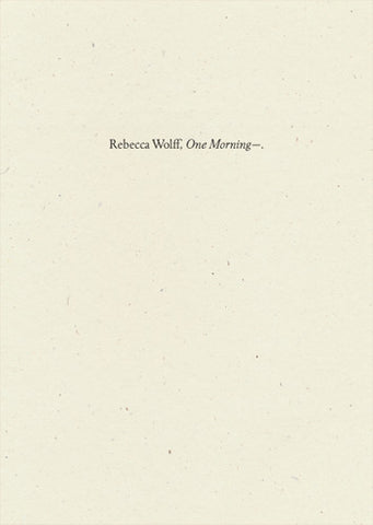 One Morning—, Rebecca Wolff