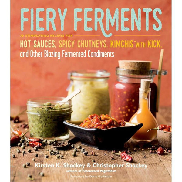 """Fiery Ferments: 70 Stimulating Recipes for Hot Sauces, Spicy Chutneys, Kimchis with Kick, and Other Blazing Fermented Condiments"" by Kristen K. and Christopher Shockey"