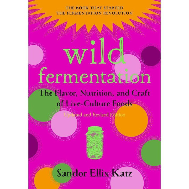 Wild Fermentation: The Flavor, Nutrition, and Craft of Live-Culture Foods, 2nd Edition book cover