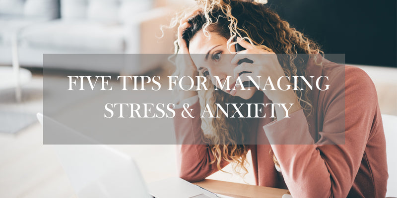 Five Tips on How to Manage Anxiety and Stress