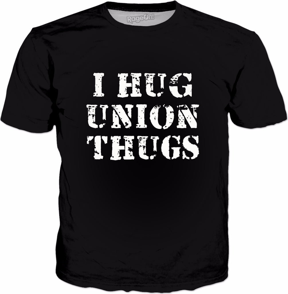 I Hug Union Thugs T-Shirt - Unions Protest