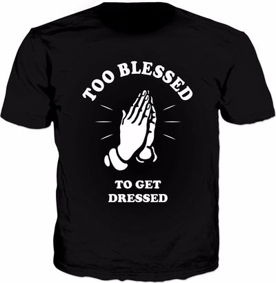 Too Blessed To Get Dressed T-Shirt - Funny Parody