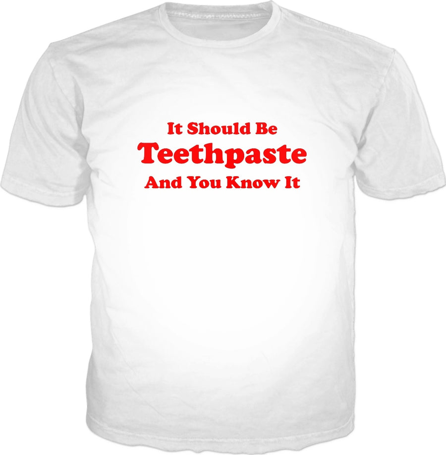 It Should Be Teethpaste And You Know It T-Shirt - Toothpaste