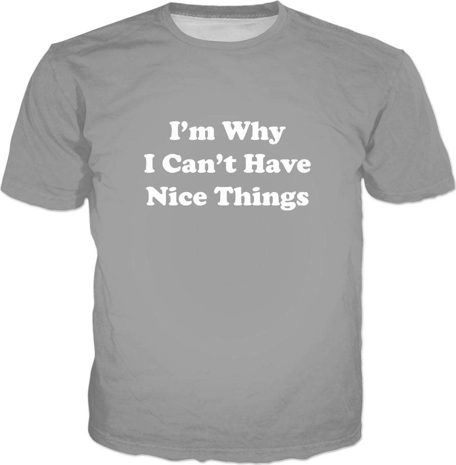 I'm Why I Can't Have Nice Things T-Shirt -