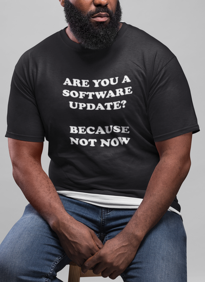 Are You A Software Update Because Not Now T-Shirt - Funny