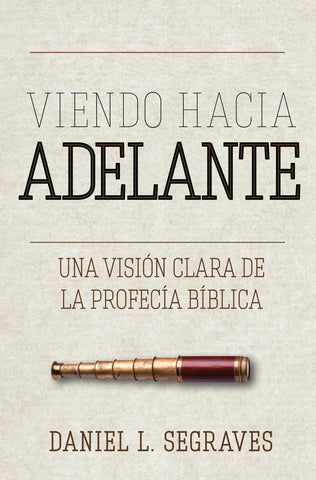 Looking Forward A Clear View of Biblical Prophecy (Spanish)