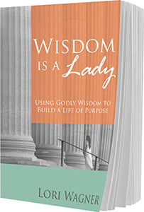 Wisdom is a Lady: Using Godly Wisdom to Build a Life of Purpose