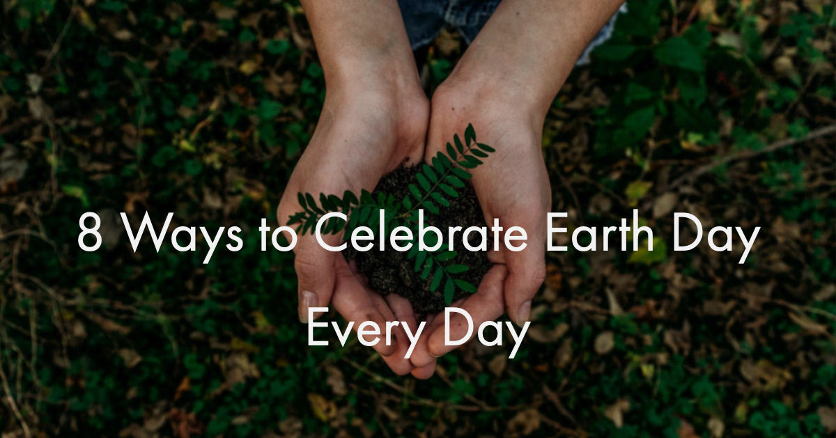8 Ways to Celebrate Earth Day Every Day